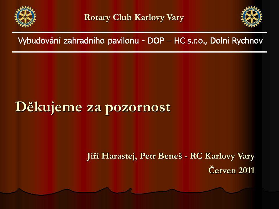Děkujeme za pozornost Jiří Harastej, Petr Beneš - RC Karlovy Vary Červen 2011 Rotary Club Karlovy Vary Vybudování zahradního pavilonu - DOP – HC s.r.o., Dolní Rychnov