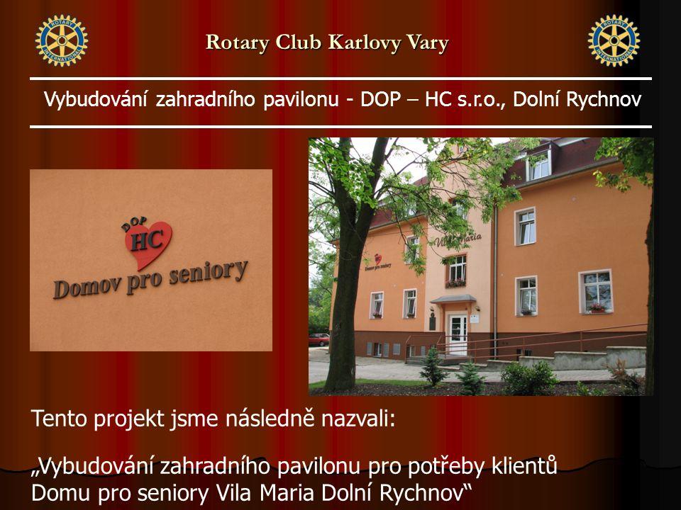 """Tento projekt jsme následně nazvali: """"Vybudování zahradního pavilonu pro potřeby klientů Domu pro seniory Vila Maria Dolní Rychnov Vybudování zahradního pavilonu - DOP – HC s.r.o., Dolní Rychnov Rotary Club Karlovy Vary"""