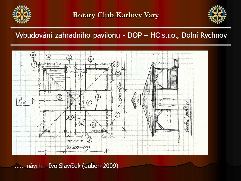 …… návrh – Ivo Slavíček (duben 2009) Rotary Club Karlovy Vary Vybudování zahradního pavilonu - DOP – HC s.r.o., Dolní Rychnov