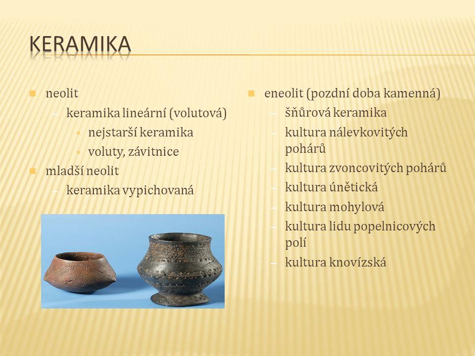 neolit – keramika lineární (volutová)  nejstarší keramika  voluty, závitnice mladší neolit – keramika vypichovaná eneolit (pozdní doba kamenná) –