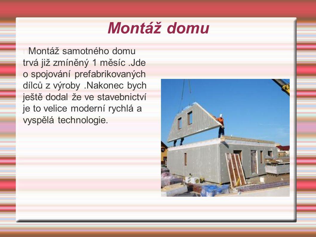 Montáž domu Montáž samotného domu trvá již zmíněný 1 měsíc.Jde o spojování prefabrikovaných dílců z výroby.Nakonec bych ještě dodal že ve stavebnictví je to velice moderní rychlá a vyspělá technologie.