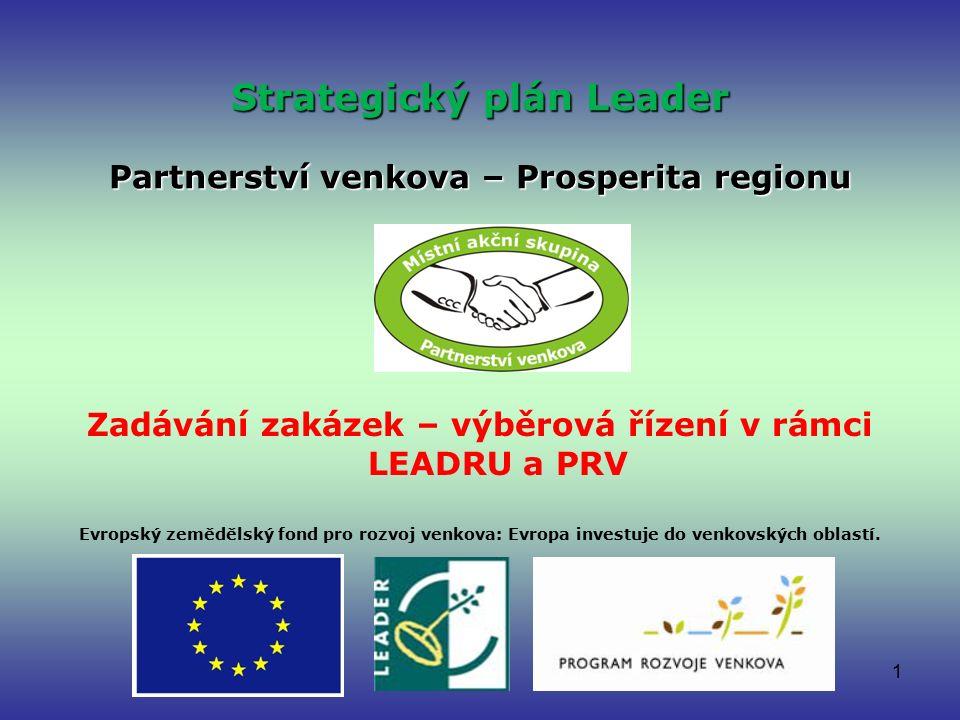 1 Strategický plán Leader Partnerství venkova – Prosperita regionu Zadávání zakázek – výběrová řízení v rámci LEADRU a PRV Evropský zemědělský fond pro rozvoj venkova: Evropa investuje do venkovských oblastí.