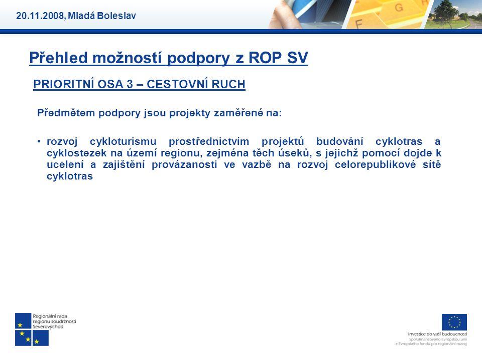 Přehled možností podpory z ROP SV PRIORITNÍ OSA 3 – CESTOVNÍ RUCH Předmětem podpory jsou projekty zaměřené na: rozvoj cykloturismu prostřednictvím projektů budování cyklotras a cyklostezek na území regionu, zejména těch úseků, s jejichž pomocí dojde k ucelení a zajištění provázanosti ve vazbě na rozvoj celorepublikové sítě cyklotras 20.11.2008, Mladá Boleslav
