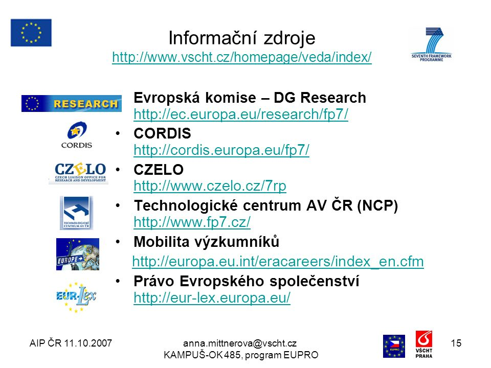 AIP ČR 11.10.2007anna.mittnerova@vscht.cz KAMPUŠ-OK 485, program EUPRO 15 Evropská komise – DG Research http://ec.europa.eu/research/fp7/ http://ec.europa.eu/research/fp7/ CORDIS http://cordis.europa.eu/fp7/ http://cordis.europa.eu/fp7/ CZELO http://www.czelo.cz/7rp http://www.czelo.cz/7rp Technologické centrum AV ČR (NCP) http://www.fp7.cz/ http://www.fp7.cz/ Mobilita výzkumníků http://europa.eu.int/eracareers/index_en.cfm Právo Evropského společenství http://eur-lex.europa.eu/ http://eur-lex.europa.eu/ Informační zdroje http://www.vscht.cz/homepage/veda/index/ http://www.vscht.cz/homepage/veda/index/