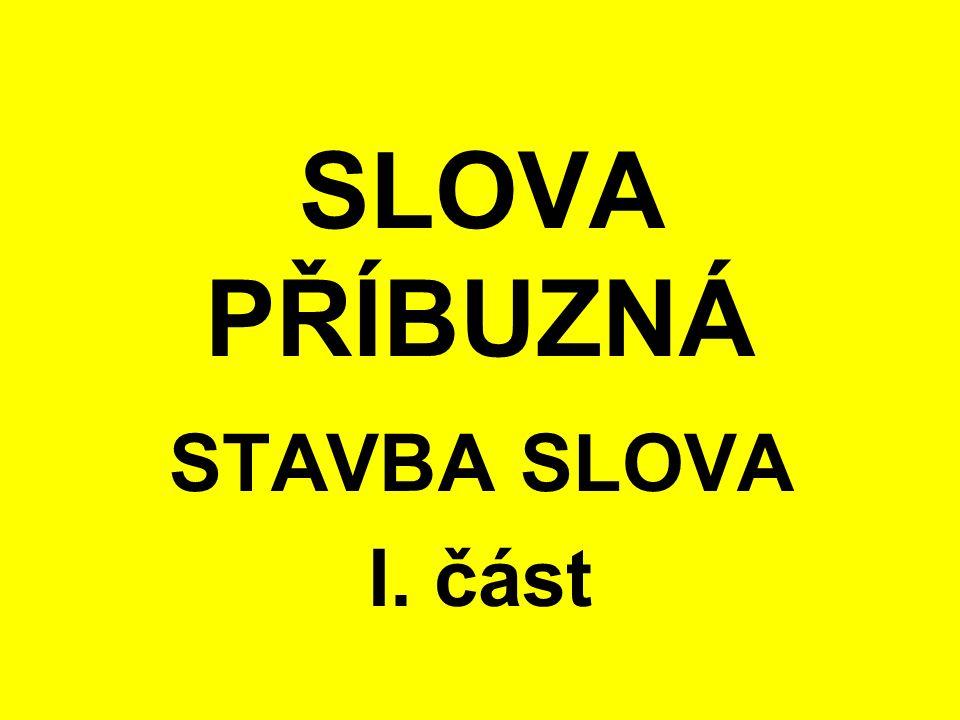 SLOVA PŘÍBUZNÁ STAVBA SLOVA I. část