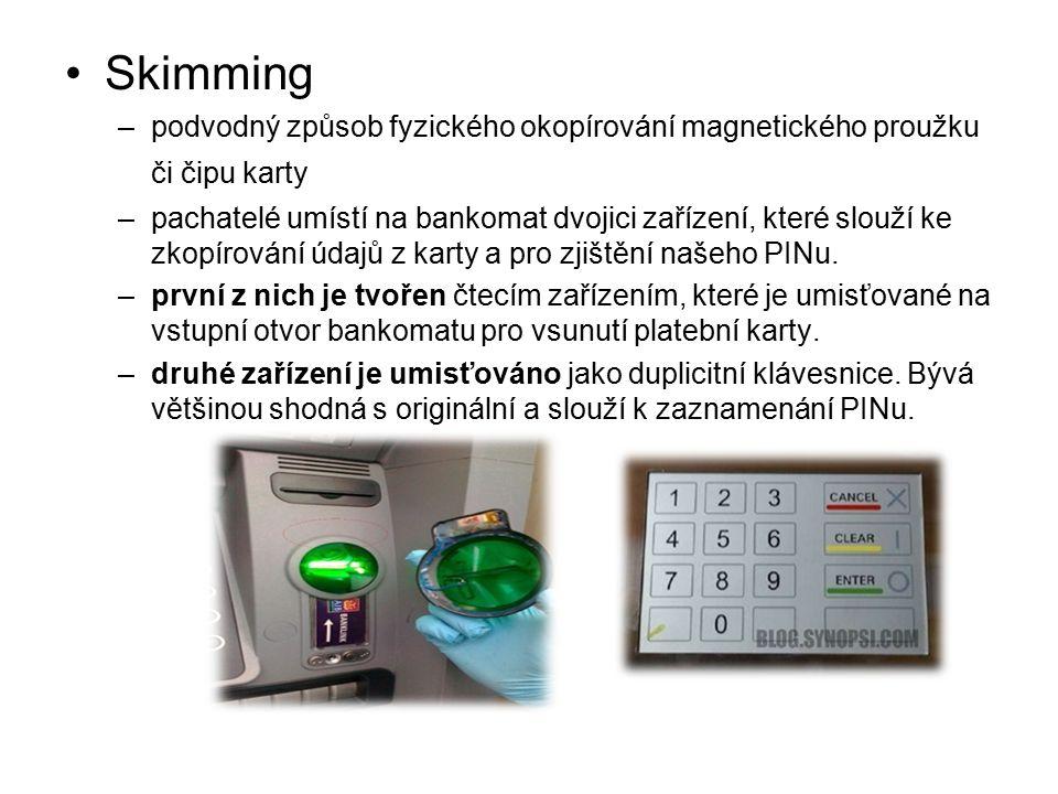 Skimming –podvodný způsob fyzického okopírování magnetického proužku či čipu karty –pachatelé umístí na bankomat dvojici zařízení, které slouží ke zkopírování údajů z karty a pro zjištění našeho PINu.