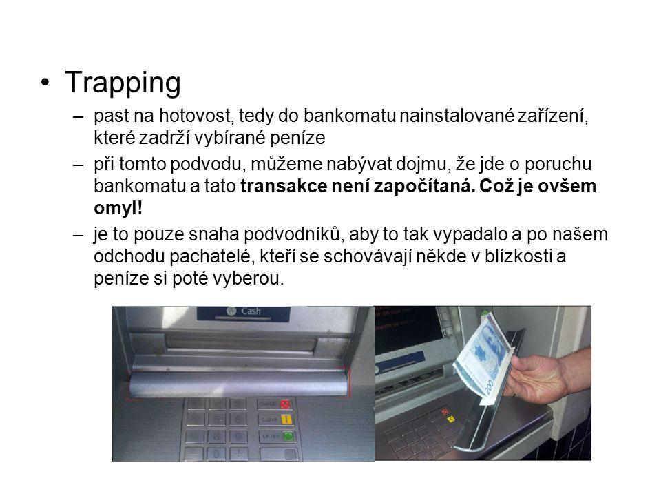 Trapping –past na hotovost, tedy do bankomatu nainstalované zařízení, které zadrží vybírané peníze –při tomto podvodu, můžeme nabývat dojmu, že jde o poruchu bankomatu a tato transakce není započítaná.