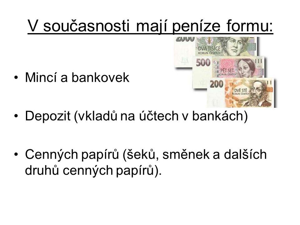 V současnosti mají peníze formu: Mincí a bankovek Depozit (vkladů na účtech v bankách) Cenných papírů (šeků, směnek a dalších druhů cenných papírů).