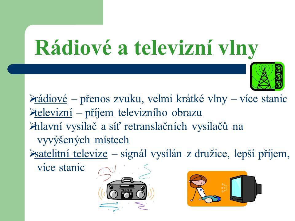 Rádiové a televizní vlny  rádiové – přenos zvuku, velmi krátké vlny – více stanic  televizní – příjem televizního obrazu  hlavní vysílač a síť retranslačních vysílačů na vyvýšených místech  satelitní televize – signál vysílán z družice, lepší příjem, více stanic