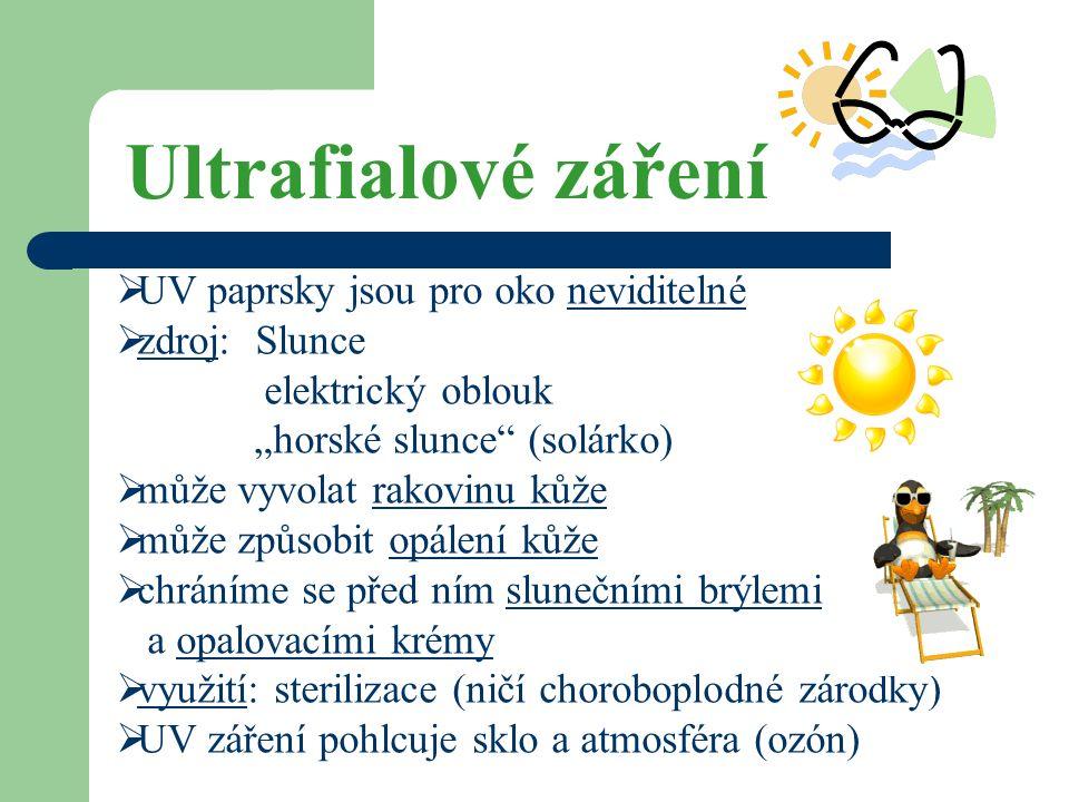 """Ultrafialové záření  UV paprsky jsou pro oko neviditelné  zdroj: Slunce elektrický oblouk """"horské slunce (solárko)  může vyvolat rakovinu kůže  může způsobit opálení kůže  chráníme se před ním slunečními brýlemi a opalovacími krémy  využití: sterilizace (ničí choroboplodné zárodky)  UV záření pohlcuje sklo a atmosféra (ozón)"""