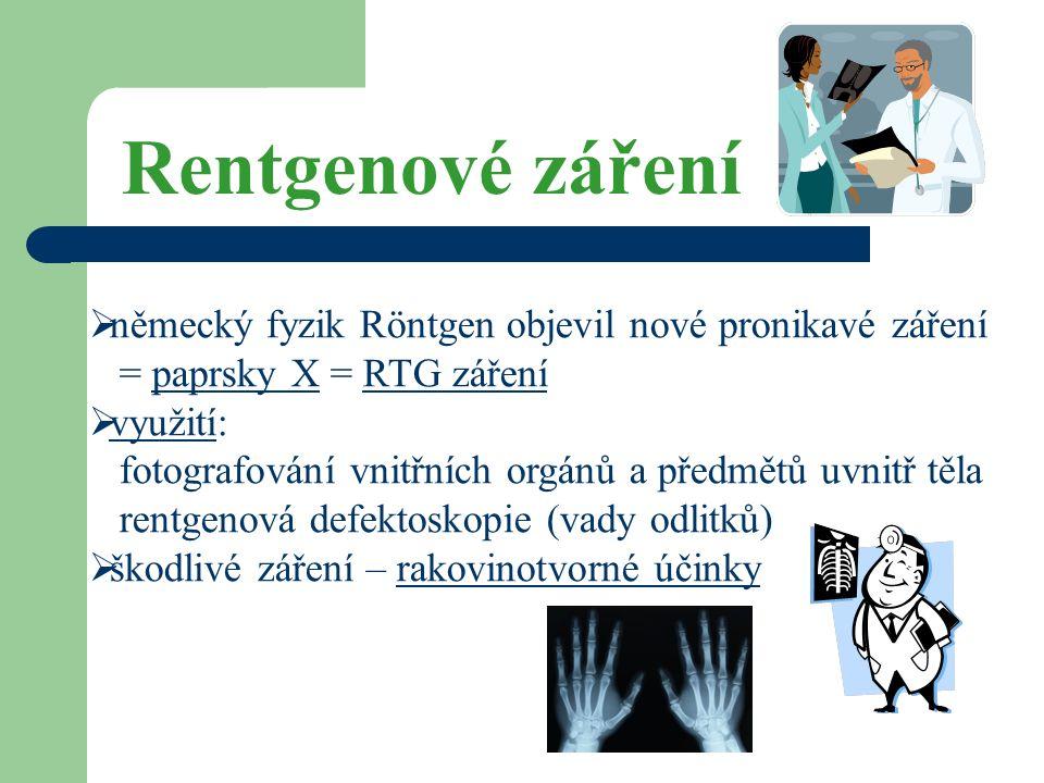 Rentgenové záření  německý fyzik Röntgen objevil nové pronikavé záření = paprsky X = RTG záření  využití: fotografování vnitřních orgánů a předmětů uvnitř těla rentgenová defektoskopie (vady odlitků)  škodlivé záření – rakovinotvorné účinky