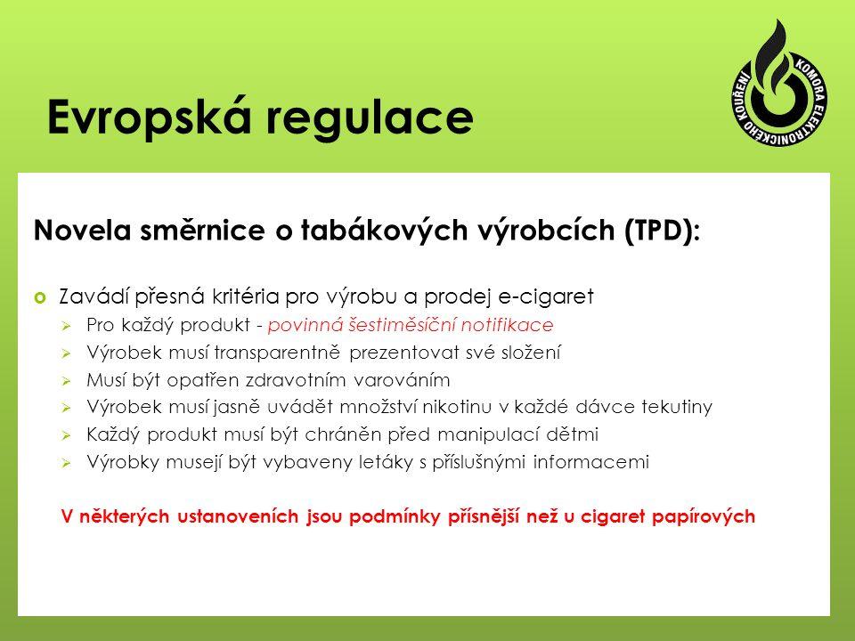 Evropská regulace Novela směrnice o tabákových výrobcích (TPD):  Zavádí přesná kritéria pro výrobu a prodej e-cigaret  Pro každý produkt - povinná šestiměsíční notifikace  Výrobek musí transparentně prezentovat své složení  Musí být opatřen zdravotním varováním  Výrobek musí jasně uvádět množství nikotinu v každé dávce tekutiny  Každý produkt musí být chráněn před manipulací dětmi  Výrobky musejí být vybaveny letáky s příslušnými informacemi V některých ustanoveních jsou podmínky přísnější než u cigaret papírových
