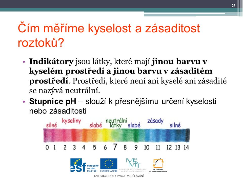Čím měříme kyselost a zásaditost roztoků? Indikátory jsou látky, které mají jinou barvu v kyselém prostředí a jinou barvu v zásaditém prostředí. Prost