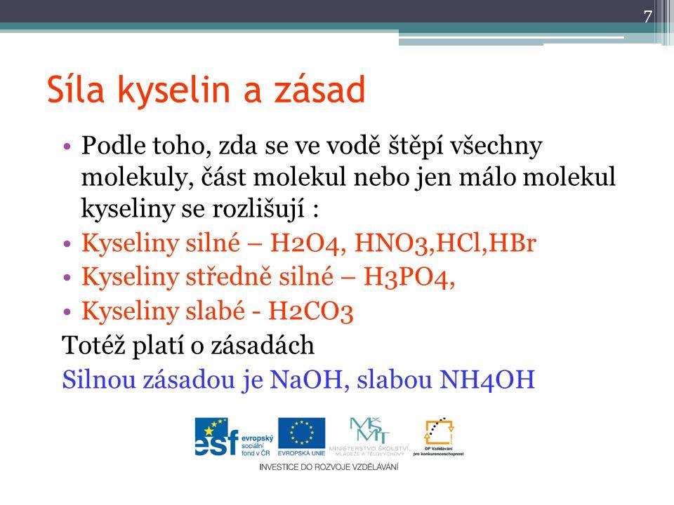 Síla kyselin a zásad Podle toho, zda se ve vodě štěpí všechny molekuly, část molekul nebo jen málo molekul kyseliny se rozlišují : Kyseliny silné – H2O4, HNO3,HCl,HBr Kyseliny středně silné – H3PO4, Kyseliny slabé - H2CO3 Totéž platí o zásadách Silnou zásadou je NaOH, slabou NH4OH 7