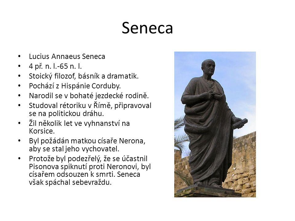 Seneca Lucius Annaeus Seneca 4 př. n. l.-65 n. l. Stoický filozof, básník a dramatik. Pochází z Hispánie Corduby. Narodil se v bohaté jezdecké rodině.