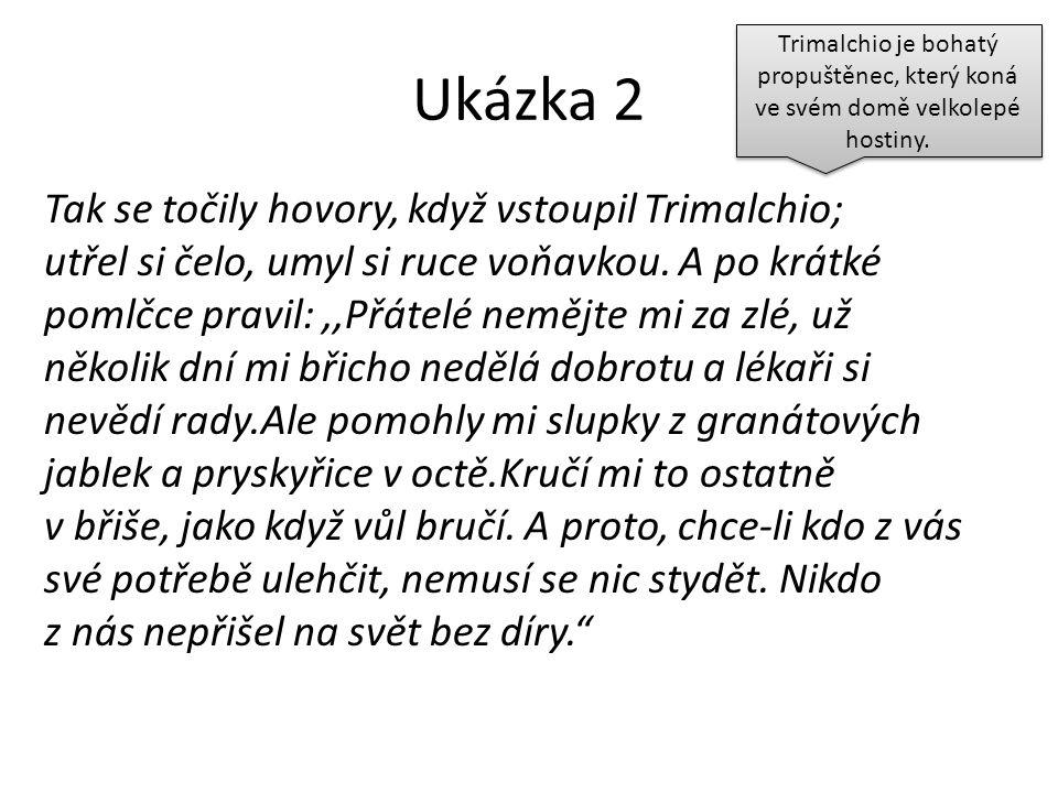 Ukázka 2 Tak se točily hovory, když vstoupil Trimalchio; utřel si čelo, umyl si ruce voňavkou. A po krátké pomlčce pravil:,,Přátelé nemějte mi za zlé,
