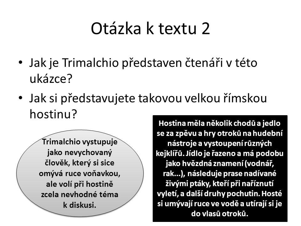 Otázka k textu 2 Jak je Trimalchio představen čtenáři v této ukázce? Jak si představujete takovou velkou římskou hostinu? Trimalchio vystupuje jako ne