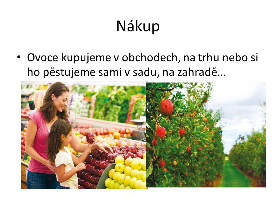 Nákup Ovoce kupujeme v obchodech, na trhu nebo si ho pěstujeme sami v sadu, na zahradě…