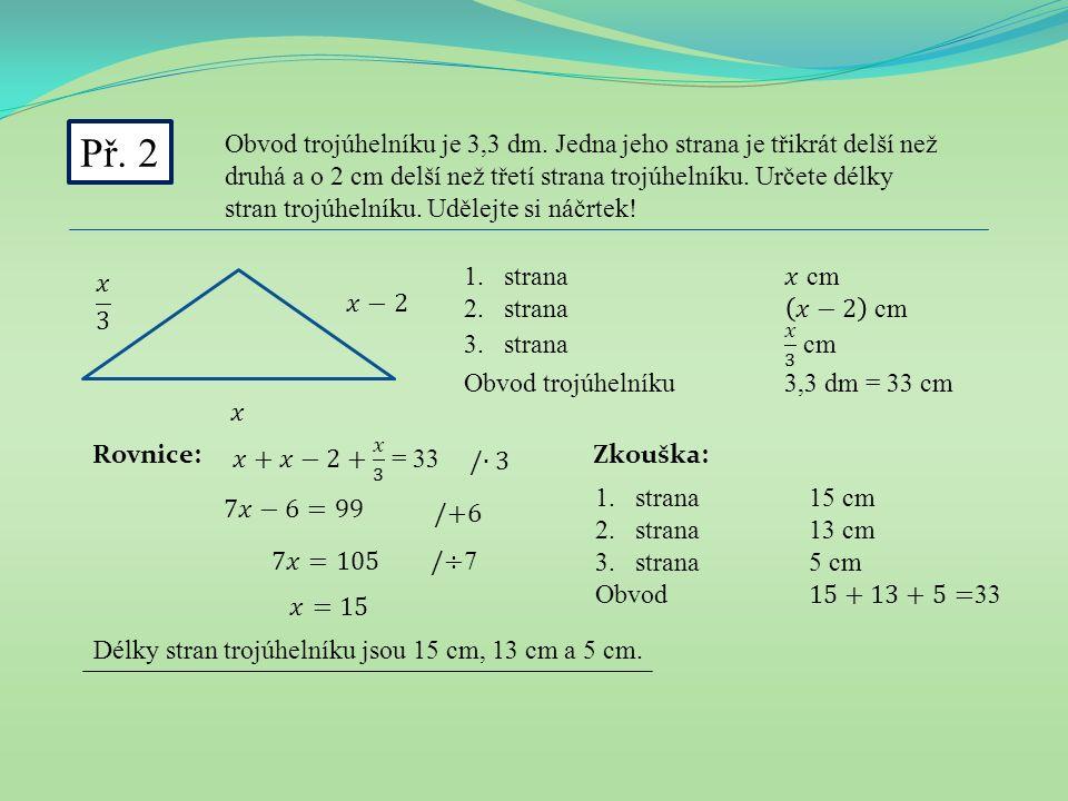 Př. 2 Obvod trojúhelníku je 3,3 dm. Jedna jeho strana je třikrát delší než druhá a o 2 cm delší než třetí strana trojúhelníku. Určete délky stran troj