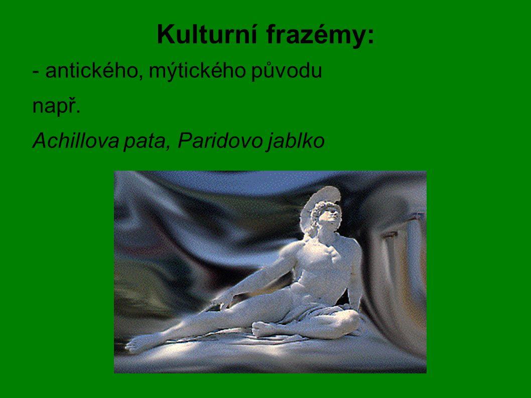 Kulturní frazémy: - antického, mýtického původu např. Achillova pata, Paridovo jablko