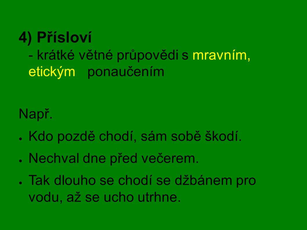 4) Přísloví - krátké větné průpovědi s mravním, etickým ponaučením Např. ● Kdo pozdě chodí, sám sobě škodí. ● Nechval dne před večerem. ● Tak dlouho s