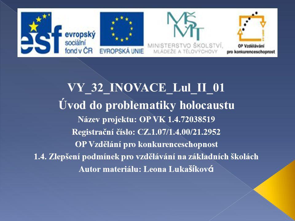 VY_32_INOVACE_Lul_II_01 Úvod do problematiky holocaustu Název projektu: OP VK 1.4.72038519 Registrační číslo: CZ.1.07/1.4.00/21.2952 OP Vzdělání pro konkurenceschopnost 1.4.