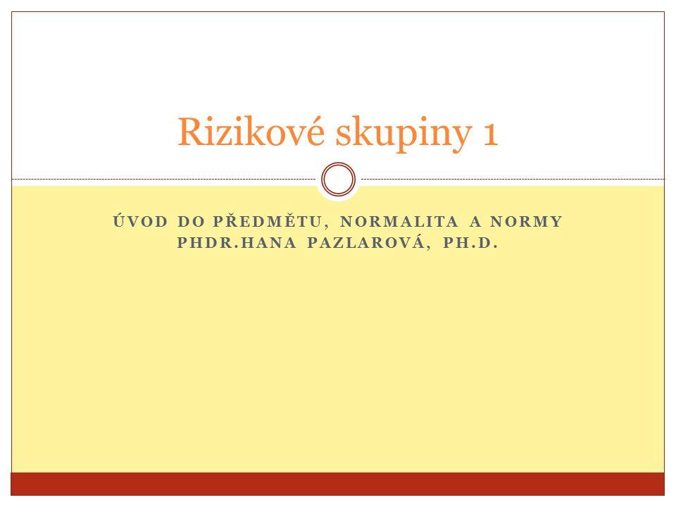 ÚVOD DO PŘEDMĚTU, NORMALITA A NORMY PHDR.HANA PAZLAROVÁ, PH.D. Rizikové skupiny 1