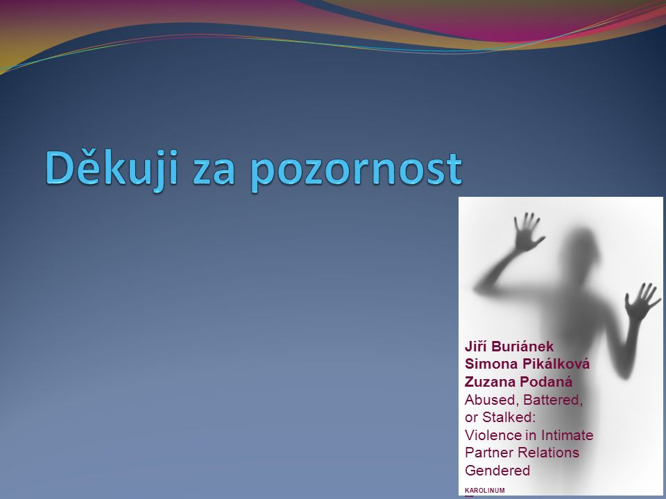 Jiří Buriánek Simona Pikálková Zuzana Podaná Abused, Battered, or Stalked: Violence in Intimate Partner Relations Gendered KAROLINUM abused,