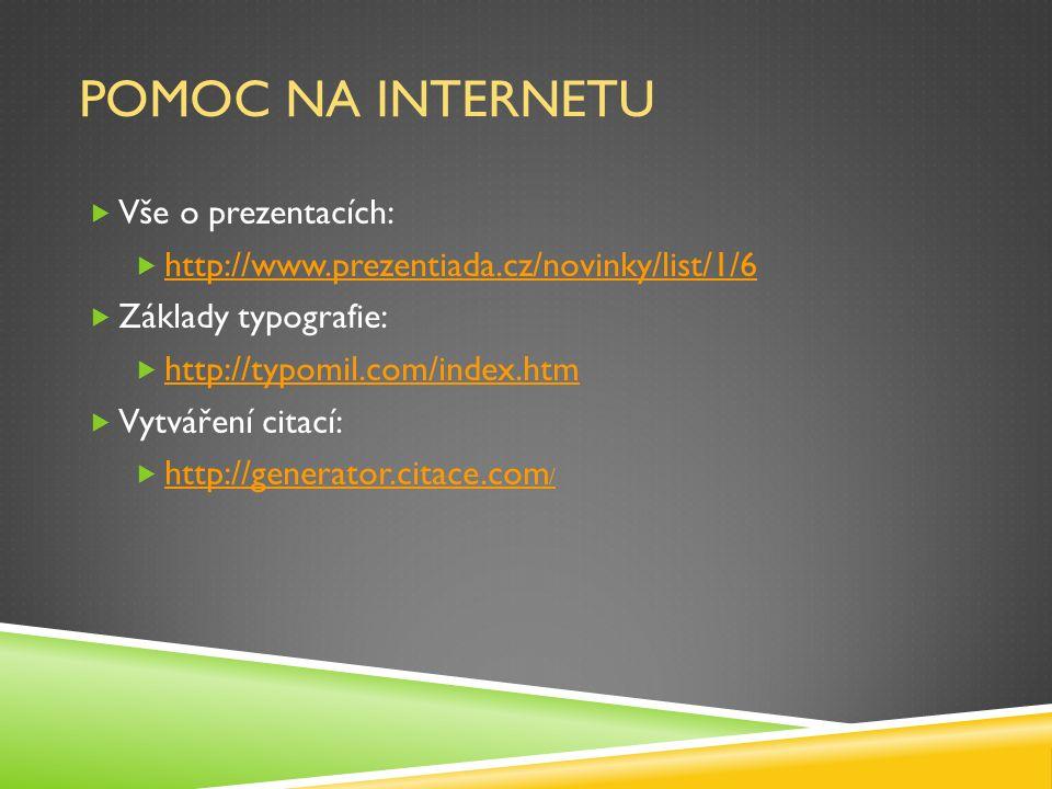 POMOC NA INTERNETU  Vše o prezentacích:  http://www.prezentiada.cz/novinky/list/1/6 http://www.prezentiada.cz/novinky/list/1/6  Základy typografie:  http://typomil.com/index.htm http://typomil.com/index.htm  Vytváření citací:  http://generator.citace.com / http://generator.citace.com /