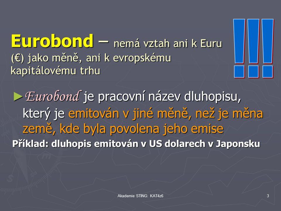 Akademie STING: KAT4z63 Eurobond – nemá vztah ani k Euru (€) jako měně, ani k evropskému kapitálovému trhu ► Eurobond je pracovní název dluhopisu, který je emitován v jiné měně, než je měna země, kde byla povolena jeho emise Příklad: dluhopis emitován v US dolarech v Japonsku