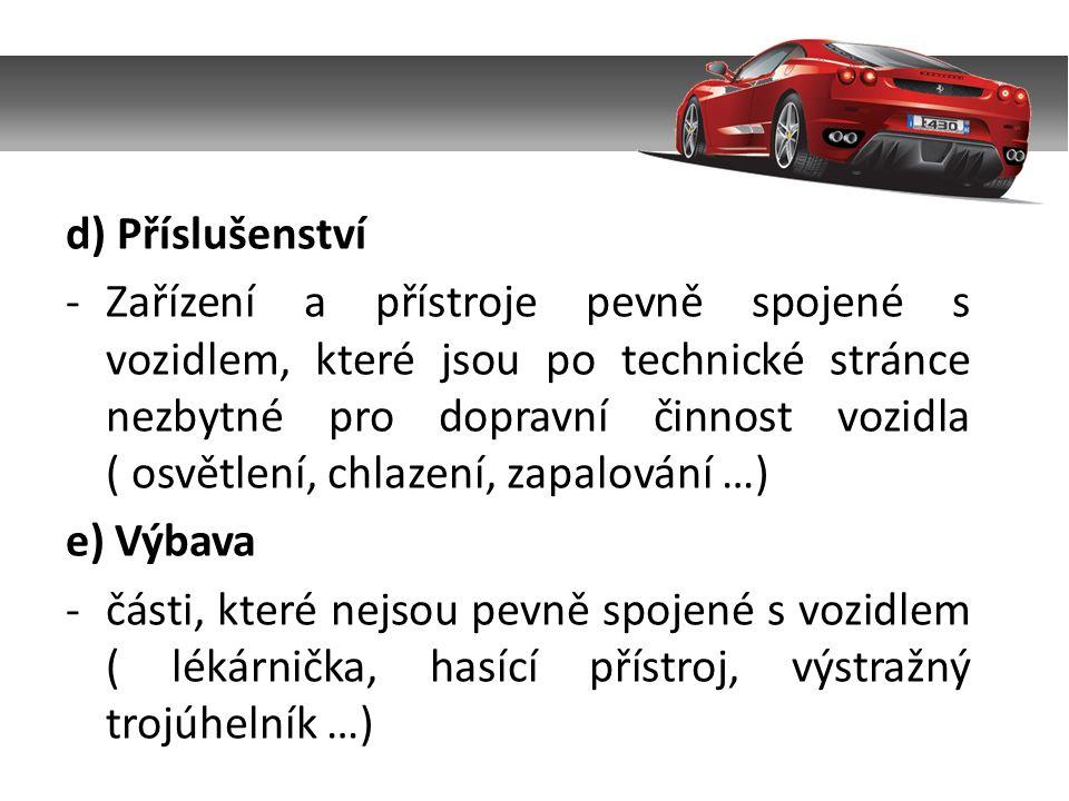 d) Příslušenství -Zařízení a přístroje pevně spojené s vozidlem, které jsou po technické stránce nezbytné pro dopravní činnost vozidla ( osvětlení, chlazení, zapalování …) e) Výbava -části, které nejsou pevně spojené s vozidlem ( lékárnička, hasící přístroj, výstražný trojúhelník …)
