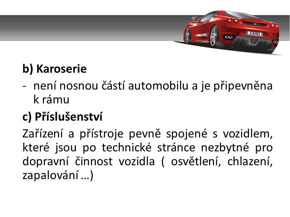 b) Karoserie -není nosnou částí automobilu a je připevněna k rámu c) Příslušenství Zařízení a přístroje pevně spojené s vozidlem, které jsou po technické stránce nezbytné pro dopravní činnost vozidla ( osvětlení, chlazení, zapalování …)