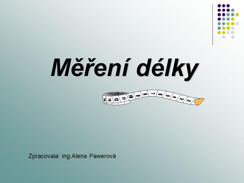 Měření délky Zpracovala: ing.Alena Pawerová