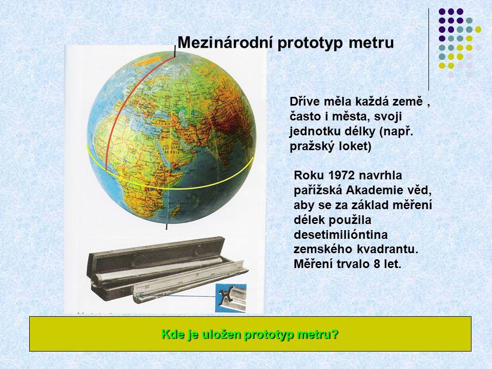 Mezinárodní prototyp metru Dříve měla každá země, často i města, svoji jednotku délky (např.