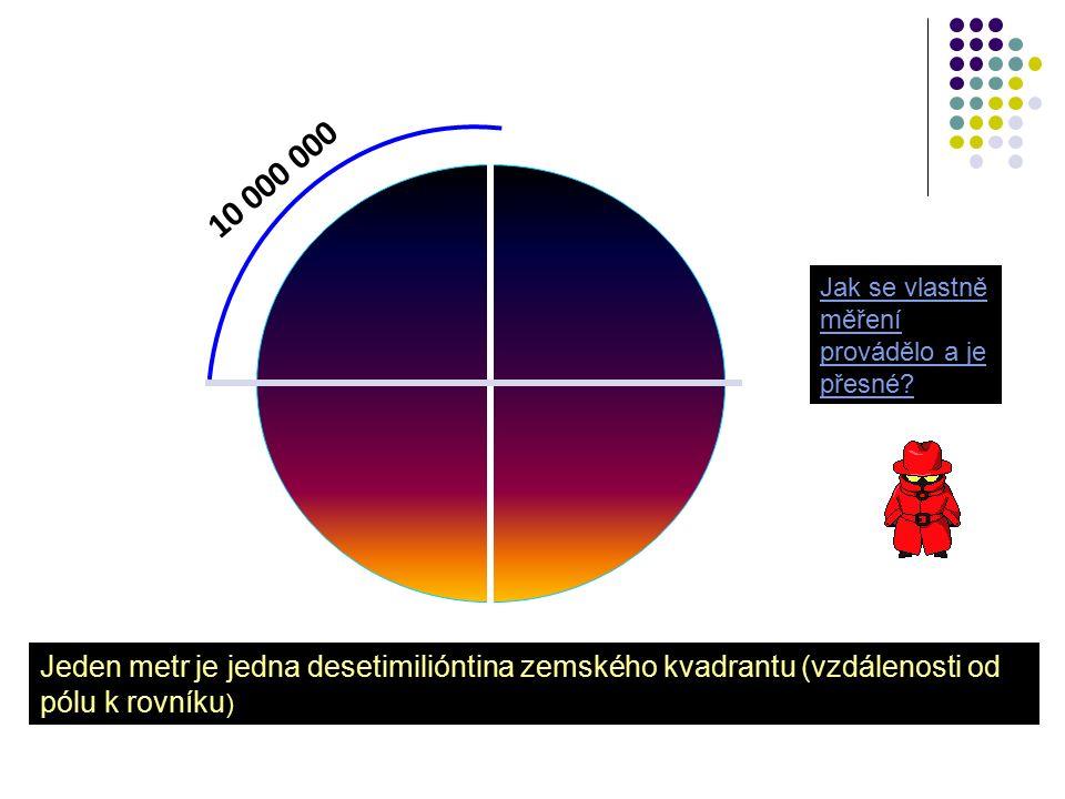 10 000 000 Jeden metr je jedna desetimilióntina zemského kvadrantu (vzdálenosti od pólu k rovníku ) Jak se vlastně měření provádělo a je přesné