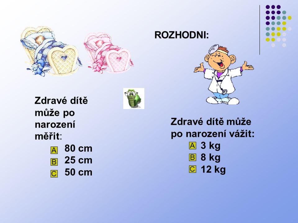 ROZHODNI: Zdravé dítě může po narození měřit: 80 cm 25 cm 50 cm A B C Zdravé dítě může po narození vážit: 3 kg 8 kg 12 kg A B C