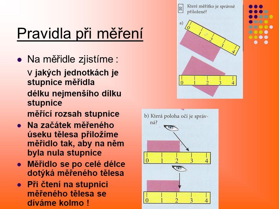 Pravidla při měření Na měřidle zjistíme : v jakých jednotkách je stupnice měřidla délku nejmenšího dílku stupnice měřící rozsah stupnice Na začátek měřeného úseku tělesa přiložíme měřidlo tak, aby na něm byla nula stupnice Měřidlo se po celé délce dotýká měřeného tělesa Při čtení na stupnici měřeného tělesa se díváme kolmo !