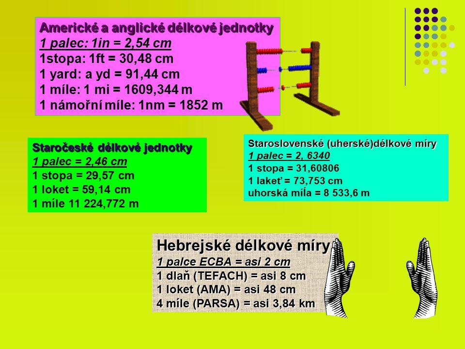 Americké a anglické délkové jednotky 1 palec: 1in = 2,54 cm 1stopa: 1ft = 30,48 cm 1 yard: a yd = 91,44 cm 1 míle: 1 mi = 1609,344 m 1 námořní míle: 1nm = 1852 m Staročeské délkové jednotky 1 palec = 2,46 cm 1 stopa = 29,57 cm 1 loket = 59,14 cm 1 míle 11 224,772 m Staroslovenské (uherské)délkové míry 1 palec = 2, 6340 1 stopa = 31,60806 1 lakeť = 73,753 cm uhorská míĺa = 8 533,6 m Hebrejské délkové míry 1 palce ECBA = asi 2 cm 1 dlaň (TEFACH) = asi 8 cm 1 loket (AMA) = asi 48 cm 4 míle (PARSA) = asi 3,84 km