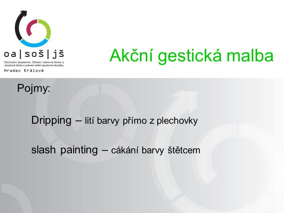 Pojmy: Dripping – lití barvy přímo z plechovky slash painting – cákání barvy štětcem Akční gestická malba
