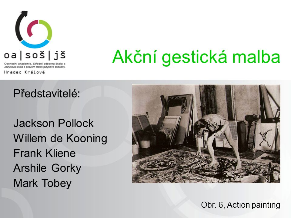 Představitelé: Jackson Pollock Willem de Kooning Frank Kliene Arshile Gorky Mark Tobey Akční gestická malba Obr.