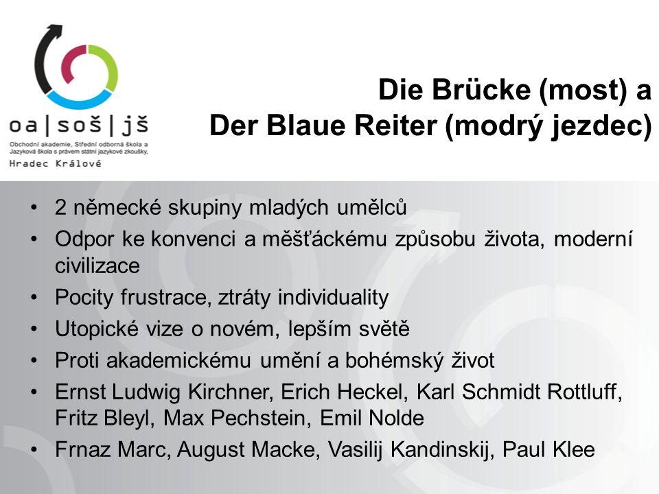 Die Brücke (most) a Der Blaue Reiter (modrý jezdec) 2 německé skupiny mladých umělců Odpor ke konvenci a měšťáckému způsobu života, moderní civilizace Pocity frustrace, ztráty individuality Utopické vize o novém, lepším světě Proti akademickému umění a bohémský život Ernst Ludwig Kirchner, Erich Heckel, Karl Schmidt Rottluff, Fritz Bleyl, Max Pechstein, Emil Nolde Frnaz Marc, August Macke, Vasilij Kandinskij, Paul Klee
