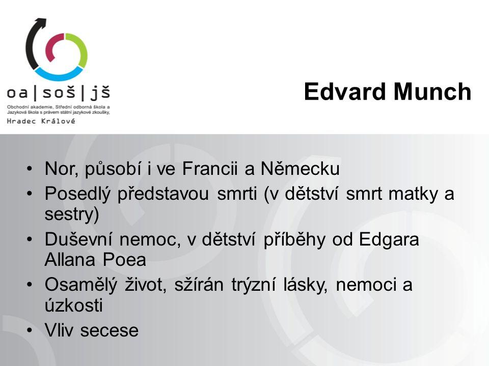 Edvard Munch Nor, působí i ve Francii a Německu Posedlý představou smrti (v dětství smrt matky a sestry) Duševní nemoc, v dětství příběhy od Edgara Allana Poea Osamělý život, sžírán trýzní lásky, nemoci a úzkosti Vliv secese