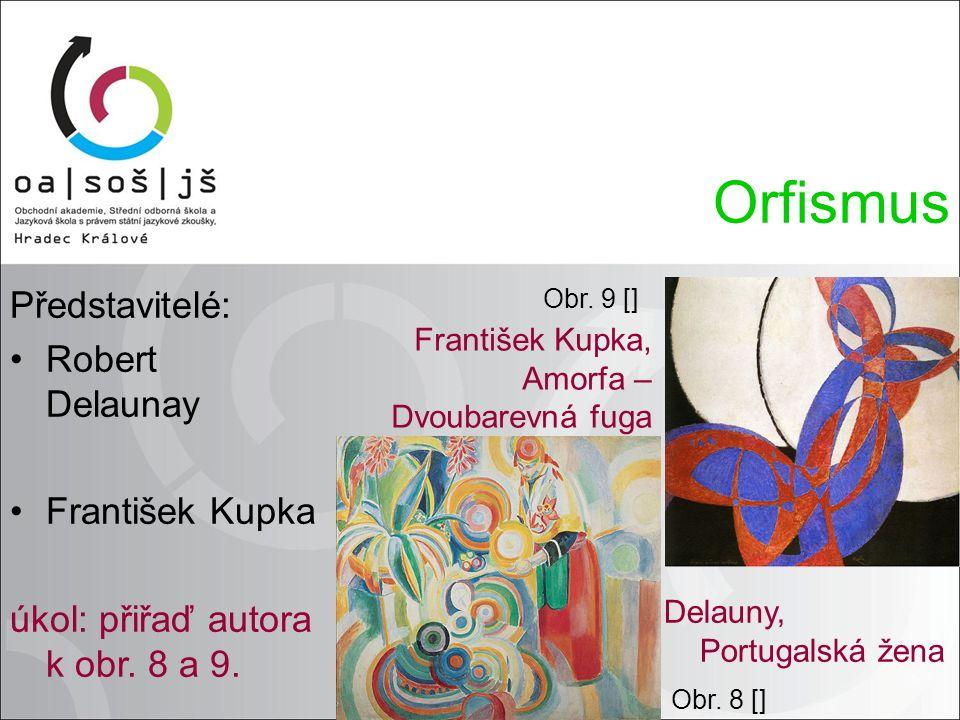 Představitelé: Robert Delaunay František Kupka úkol: přiřaď autora k obr. 8 a 9. Orfismus Delauny, Portugalská žena František Kupka, Amorfa – Dvoubare