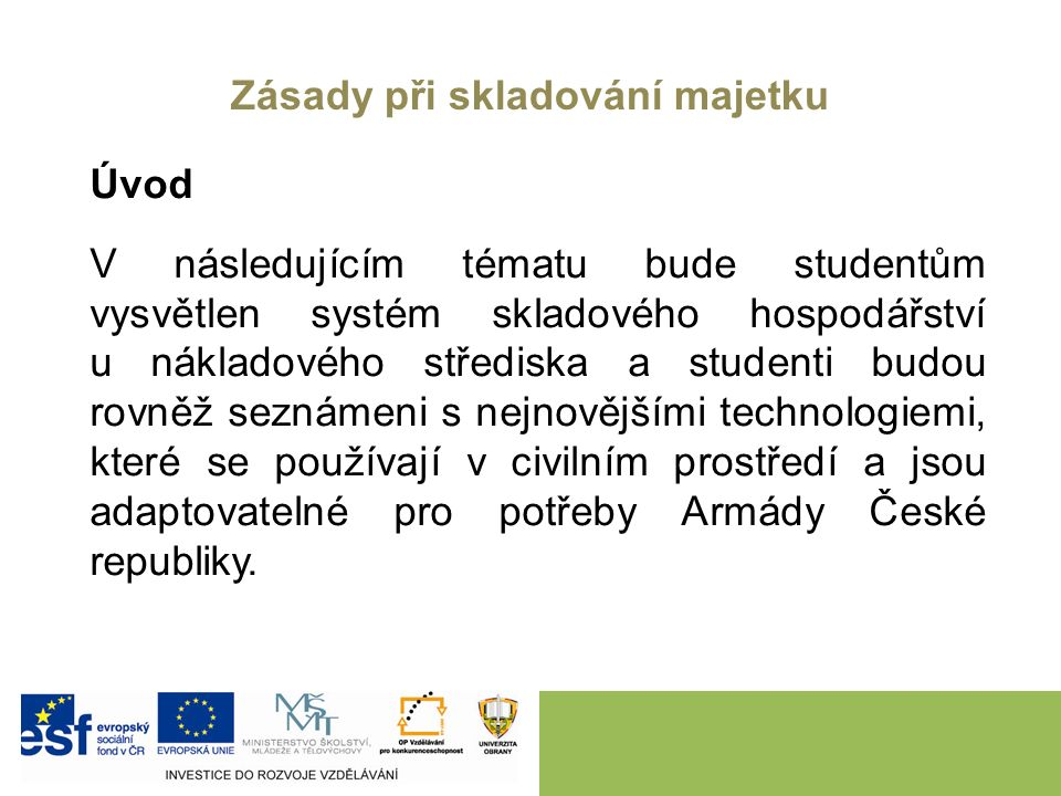 Zásady při skladování majetku Úvod V následujícím tématu bude studentům vysvětlen systém skladového hospodářství u nákladového střediska a studenti budou rovněž seznámeni s nejnovějšími technologiemi, které se používají v civilním prostředí a jsou adaptovatelné pro potřeby Armády České republiky.