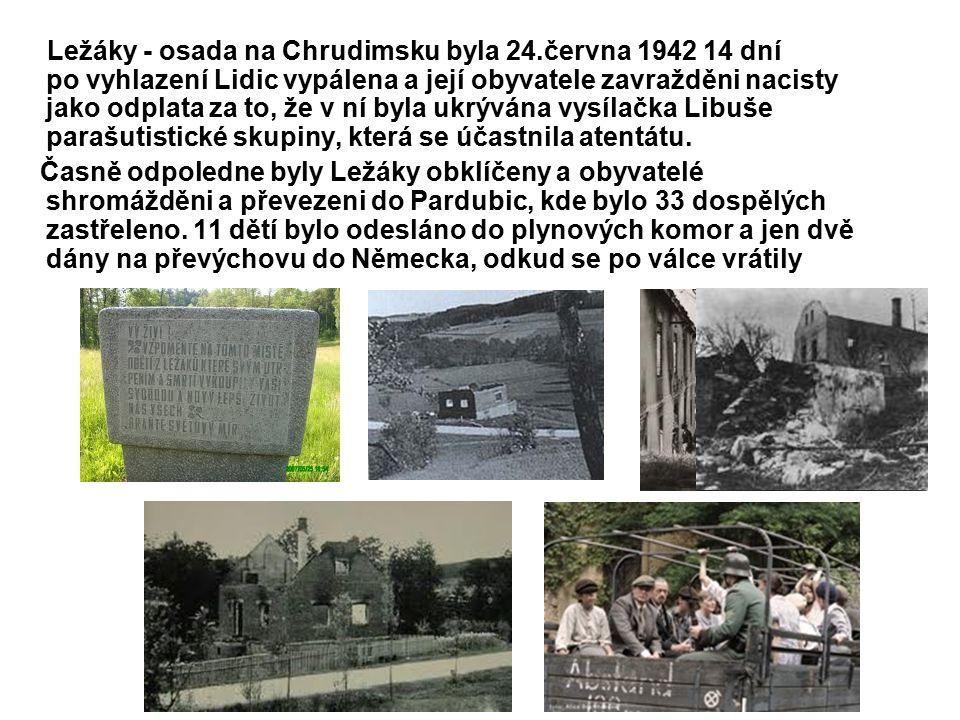 Ležáky - osada na Chrudimsku byla 24.června 1942 14 dní po vyhlazení Lidic vypálena a její obyvatele zavražděni nacisty jako odplata za to, že v ní byla ukrývána vysílačka Libuše parašutistické skupiny, která se účastnila atentátu.