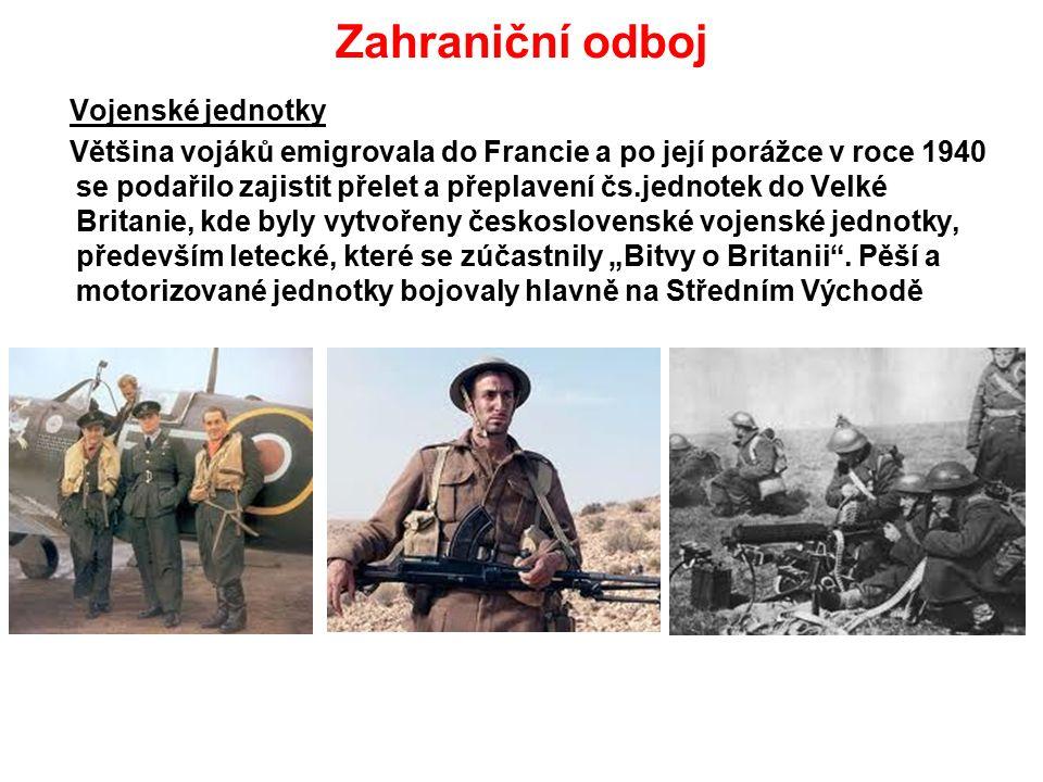 """Zahraniční odboj Vojenské jednotky Většina vojáků emigrovala do Francie a po její porážce v roce 1940 se podařilo zajistit přelet a přeplavení čs.jednotek do Velké Britanie, kde byly vytvořeny československé vojenské jednotky, především letecké, které se zúčastnily """"Bitvy o Britanii ."""