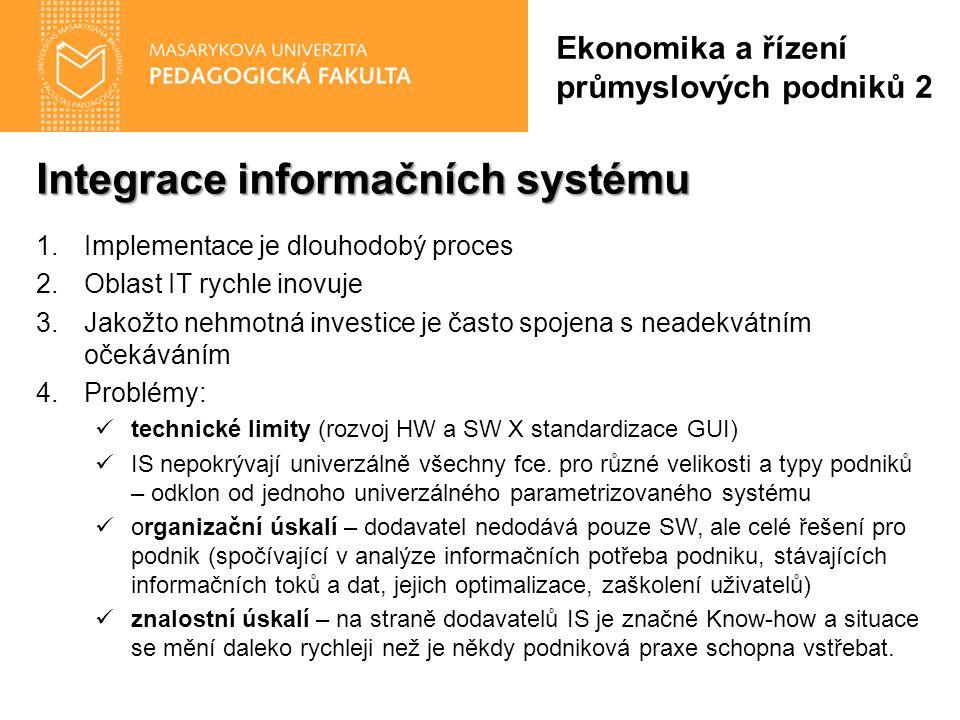 Integrace informačních systému 1.Implementace je dlouhodobý proces 2.Oblast IT rychle inovuje 3.Jakožto nehmotná investice je často spojena s neadekvátním očekáváním 4.Problémy: technické limity (rozvoj HW a SW X standardizace GUI) IS nepokrývají univerzálně všechny fce.