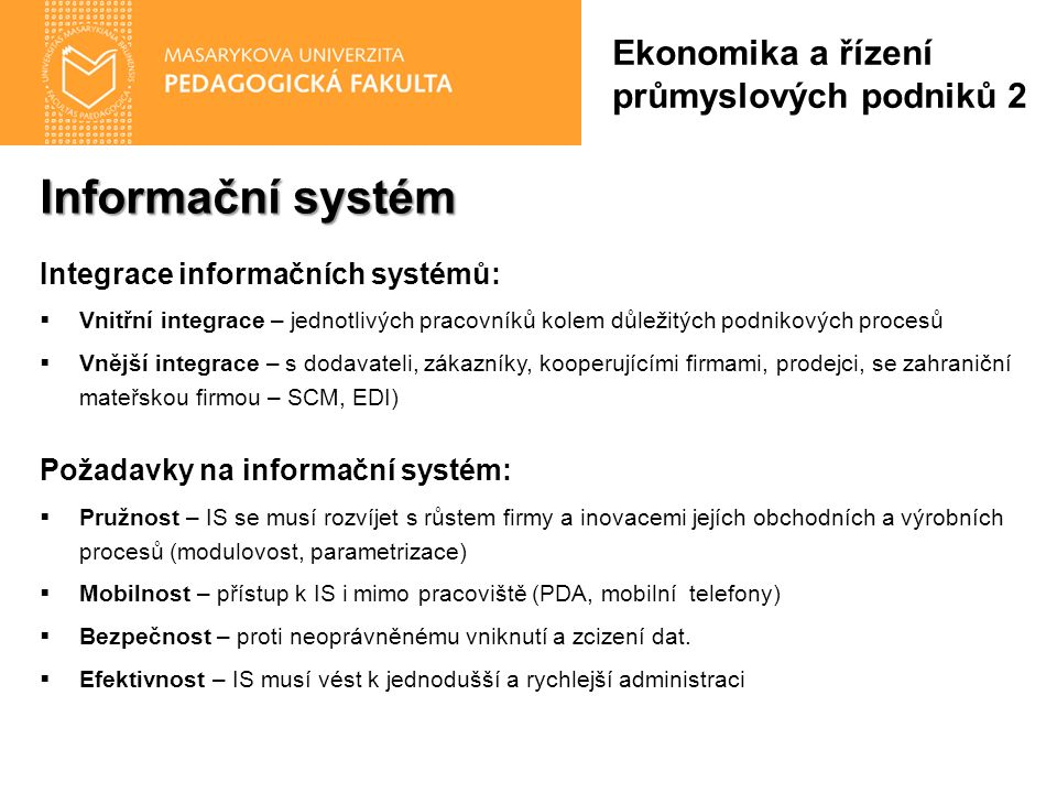 Informační systém Integrace informačních systémů:  Vnitřní integrace – jednotlivých pracovníků kolem důležitých podnikových procesů  Vnější integrace – s dodavateli, zákazníky, kooperujícími firmami, prodejci, se zahraniční mateřskou firmou – SCM, EDI) Požadavky na informační systém:  Pružnost – IS se musí rozvíjet s růstem firmy a inovacemi jejích obchodních a výrobních procesů (modulovost, parametrizace)  Mobilnost – přístup k IS i mimo pracoviště (PDA, mobilní telefony)  Bezpečnost – proti neoprávněnému vniknutí a zcizení dat.