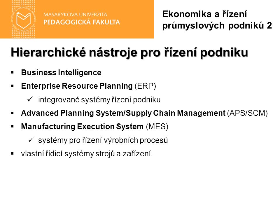 Hierarchické nástroje pro řízení podniku  Business Intelligence  Enterprise Resource Planning (ERP) integrované systémy řízení podniku  Advanced Planning System/Supply Chain Management (APS/SCM)  Manufacturing Execution System (MES) systémy pro řízení výrobních procesů  vlastní řídicí systémy strojů a zařízení.