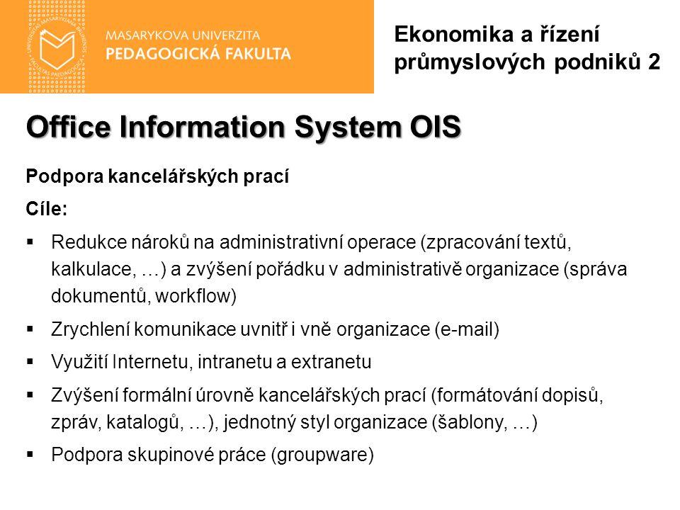 Office Information System OIS Podpora kancelářských prací Cíle:  Redukce nároků na administrativní operace (zpracování textů, kalkulace, …) a zvýšení pořádku v administrativě organizace (správa dokumentů, workflow)  Zrychlení komunikace uvnitř i vně organizace (e-mail)  Využití Internetu, intranetu a extranetu  Zvýšení formální úrovně kancelářských prací (formátování dopisů, zpráv, katalogů, …), jednotný styl organizace (šablony, …)  Podpora skupinové práce (groupware) Ekonomika a řízení průmyslových podniků 2